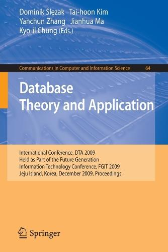 Database Theory and Application: International Conference, DTA 2009, Held as Part of the Future Generation Information Technology Conference, FGIT 2009, Jeju Island, Korea, December 10-12, 2009, Proceedings - Communications in Computer and Information Science 64 (Paperback)