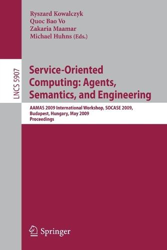 Service-Oriented Computing: Agents, Semantics, and Engineering: AAMAS 2009 International Workshop, SOCASE 2009, Budapest, Hungary, May 11, 2009, Revised Selected Papers - Information Systems and Applications, incl. Internet/Web, and HCI 5907 (Paperback)