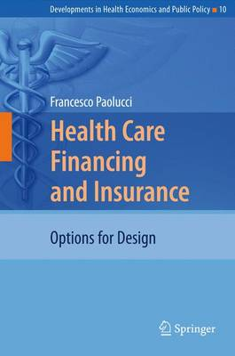 Health Care Financing and Insurance: Options for Design - Developments in Health Economics and Public Policy 10 (Hardback)