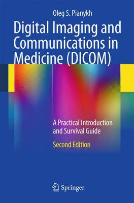 Digital Imaging and Communications in Medicine (DICOM): A Practical Introduction and Survival Guide (Hardback)