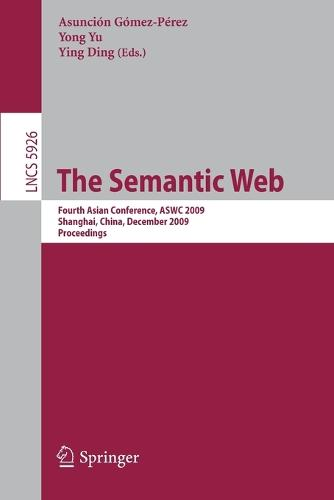 The Semantic Web: Fourth Asian Conference, ASWC 2009, Shanghai, China, December 6-9, 2008. Proceedings - Information Systems and Applications, incl. Internet/Web, and HCI 5926 (Paperback)