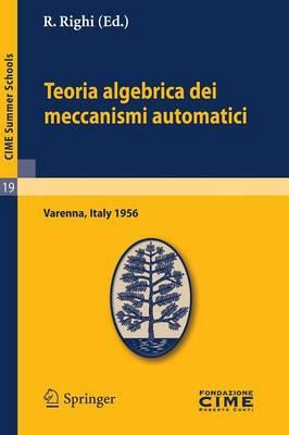 Teoria Algebrica Dei Meccanismi Automatici: Lectures Given at a Summer School of the Centro Internazionale Matematico Estivo (C.I.M.E.) Held in Varenna (Como), Italy, August 20-29, 1959 - Cime Summer Schools 19 (Paperback)