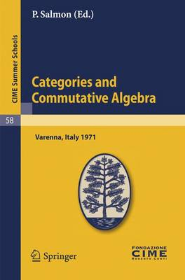 Categories and Commutative Algebra: Lectures Given at a Summer School of the Centro Internazionale Matematico Estivo (C.I.M.E.) Held in Varenna (Como), Italy, September 12-21,1971 - CIME Summer Schools v. 58 (Paperback)
