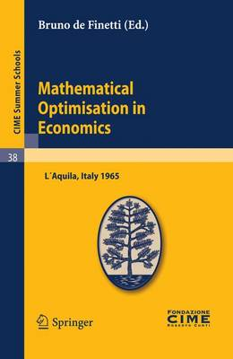 Mathematical Optimization in Economics: Lectures Given at a Summer School of the Centro Internazionale Matematico Estivo (C.I.M.E.) Held in L'Aquila, Italy, August 29-September 7, 1965 - CIME Summer Schools v. 38 (Paperback)