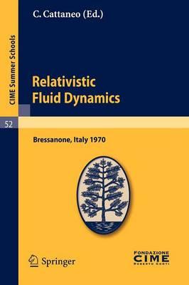 Relativistic Fluid Dynamics: Lectures Given at a Summer School of the Centro Internazionale Matematico Estivo (C.I.M.E.) Held in Bressanone (Bolzano), Italy, June 7-16, 1970 - CIME Summer Schools v. 52 (Paperback)