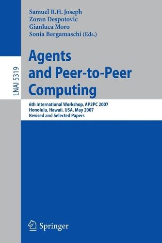 Agents and Peer-to-Peer Computing: 6th International Workshop, AP2PC 2007, Honululu, Hawaii, USA, May 14-18, 2007, Revised and Invited Papers - Lecture Notes in Artificial Intelligence 5319 (Paperback)