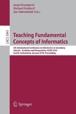 Teaching Fundamental Concepts of Informatics: 4th International Conference on Informatics in Secondary Schools - Evolution and Perspectives, ISSEP 2010, Zurich, Switzerland, January 13-15, 2010, Proceedings - Theoretical Computer Science and General Issues 5941 (Paperback)