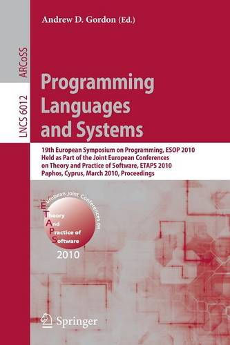 Programming Languages and Systems: 19th European Symposium on Programming, ESOP 2010, Held as Part of the Joint European Conferences on Theory and Practice of Software, ETAPS 2010, Paphos, Cyprus, March 20-28, 2010. Proceedings - Lecture Notes in Computer Science 6012 (Paperback)
