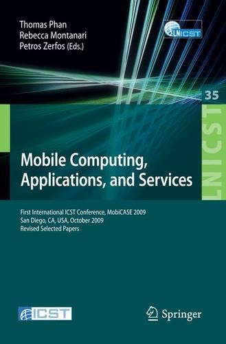 Mobile Computing, Applications, and Services: First International ICST Conference, MobiCASE 2009, San Diego, CA, USA, October 26-29, 2009, Revised Selected Papers - Lecture Notes of the Institute for Computer Sciences, Social Informatics and Telecommunications Engineering 35 (Paperback)