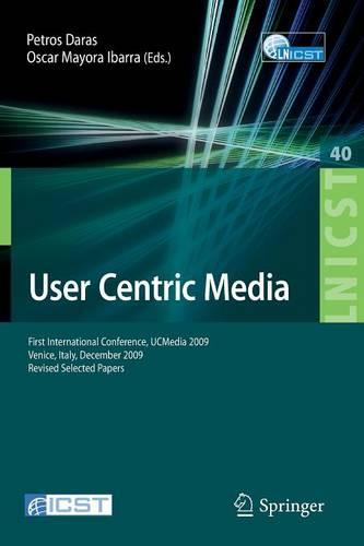 User Centric Media: First International Conference, UCMedia 2009, Venice, Italy, December 9-11, 2009, Revised Selected Papers - Lecture Notes of the Institute for Computer Sciences, Social Informatics and Telecommunications Engineering 40 (Paperback)