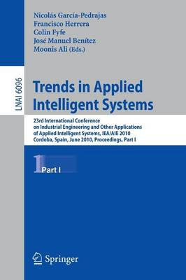 Trends in Applied Intelligent Systems: 23rd International Conference on Industrial Engineering and Other Applications of Applied Intelligent Systems, IEA/AIE 2010, Cordoba, Spain, June 1-4, 2010, Proceedings, Part I - Lecture Notes in Artificial Intelligence 6096 (Paperback)