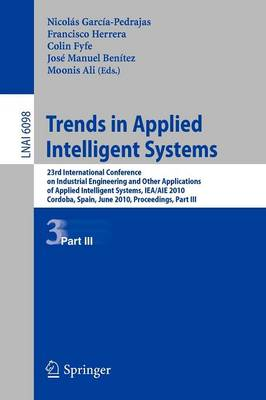 Trends in Applied Intelligent Systems: 23rd International Conference on Industrial Engineering and Other Applications of Applied Intelligent Systems, IEA/AIE 2010, Cordoba, Spain, June 1-4, 2010, Proceedings, Part III - Lecture Notes in Artificial Intelligence 6098 (Paperback)