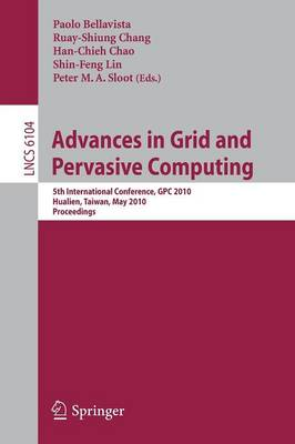 Advances in Grid and Pervasive Computing: 5th International Conference, CPC 2010, Hualien, Taiwan, May 10-13, 2010, Proceedings - Theoretical Computer Science and General Issues 6104 (Paperback)