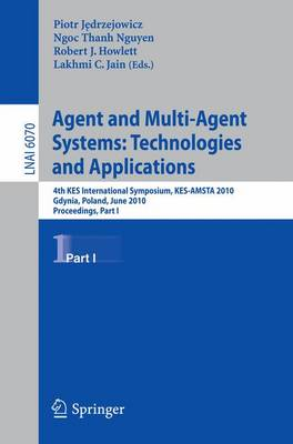 Agent and Multi-Agent Systems: Technologies and Applications: 4th KES International Symposium, KES-AMSTA 2010, Gdynia, Poland, June 23-25, 2010. Proceedings, Part I - Lecture Notes in Computer Science 6070 (Paperback)