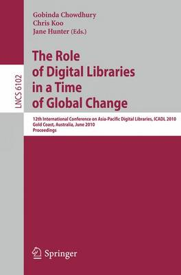 The Role of Digital Libraries in a Time of Global Change: 12th International Conference on Asia-Pacific Digital Libraries, ICADL 2010, Gold Coast, Australia, June 21-25, 2010, Proceedings - Lecture Notes in Computer Science 6102 (Paperback)