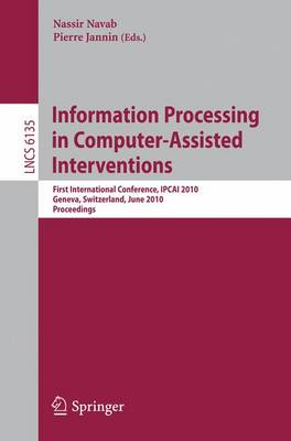 Information Processing in Computer-Assisted Interventions: First International Conference, IPCAI 2010, Geneva, Switzerland, June 23, 2010, Proceedings - Lecture Notes in Computer Science 6135 (Paperback)