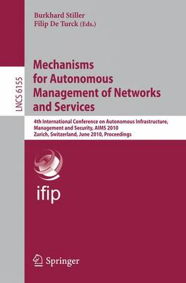 Mechanisms for Autonomous Management of Networks and Services: 4th International Conference on Autonomous Infrastructure, Management, and Security, AIMS 2010, Zurich, Switzerland, June 23-25, 2010, Proceedings - Lecture Notes in Computer Science 6155 (Paperback)