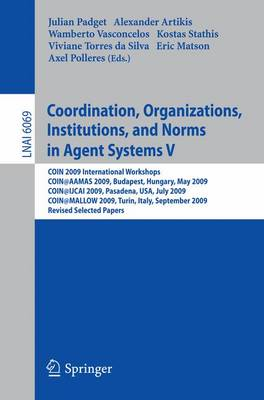 Coordination, Organizations, Institutions, and Norms in Agent Systems V: COIN 2009 International Workshops: COIN@AAMAS 2009 Budapest, Hungary, May 2009, COIN@IJCAI 2009, Pasadena, USA, July 2009, COIN@MALLOW 2009,Turin, Italy, September 2009, Revised Selected Papers - Lecture Notes in Artificial Intelligence 6069 (Paperback)