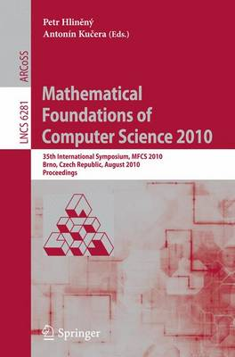 Mathematical Foundations of Computer Science 2010: 35th International Symposium, MFCS 2010, Brno, Czech Republic, August 23-27, 2010, Proceedings - Theoretical Computer Science and General Issues 6281 (Paperback)