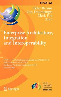 Enterprise Architecture, Integration and Interoperability: IFIP TC 5 International Conference, EAI2N 2010, Held as Part of WCC 2010, Brisbane, Australia, September 20-23, 2010, Proceedings - IFIP Advances in Information and Communication Technology 326 (Hardback)