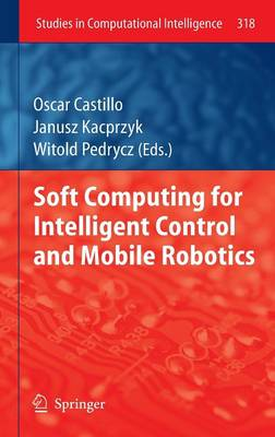 Soft Computing for Intelligent Control and Mobile Robotics - Studies in Computational Intelligence 318 (Hardback)