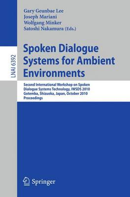Spoken Dialogue Systems for Ambient Environments: Second International Workshop, IWSDS 2010, Gotemba, Shizuoka, Japan, October 1-2, 2010. Proceedings - Lecture Notes in Artificial Intelligence 6392 (Paperback)