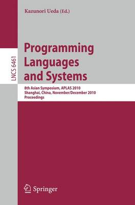 Programming Languages and Systems: 8th Asian Symposium, APLAS 2010, Shanghai, China, November 28 - December 1, 2010  Proceedings - Programming and Software Engineering 6461 (Paperback)