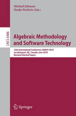 Algebraic Methodology and Software Technology: 13th International Conference, AMAST 2010, Lac-Beauport, QC, Canada, June 23-25, 2010, Revised Selected Papers - Programming and Software Engineering 6486 (Paperback)