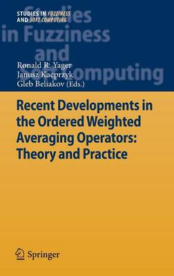 Recent Developments in the Ordered Weighted Averaging Operators: Theory and Practice - Studies in Fuzziness and Soft Computing 265 (Hardback)