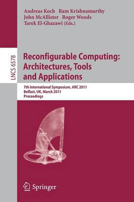 Reconfigurable Computing: Architectures, Tools and Applications: 7th International Symposium, ARC 2011, Belfast, UK, March 23-25, 2011, Proceedings - Lecture Notes in Computer Science 6578 (Paperback)