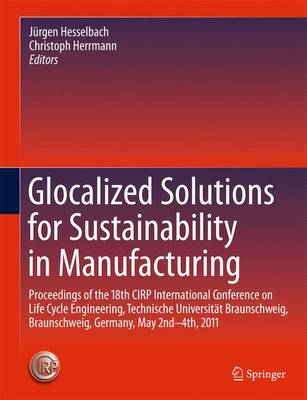 Glocalized Solutions for Sustainability in Manufacturing: Proceedings of the 18th CIRP International Conference on Life Cycle Engineering, Technische Universitat Braunschweig, Braunschweig, Germany, May 2nd - 4th, 2011 (Hardback)