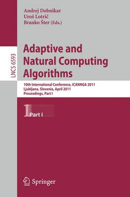 Adaptive and Natural Computing Algorithms: 10th International Conference, ICANNGA 2011, Ljubljana, Slovenia, April 14-16, 2011, Proceedings, Part I - Lecture Notes in Computer Science 6593 (Paperback)