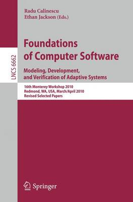 Foundations of Computer Software: Modeling, Development, and Verification of Adaptive Systems   16th Monterey Workshop 2010, Redmond, USA, WA, USA, March 31--April 2, Revised  Selected Papers - Lecture Notes in Computer Science 6662 (Paperback)
