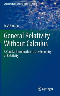 General Relativity Without Calculus: A Concise Introduction to the Geometry of Relativity - Undergraduate Lecture Notes in Physics (Hardback)