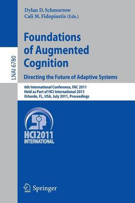 Foundations of Augmented Cognition. Directing the Future of Adaptive Systems: 6th International Conference, FAC 2011, Held as Part of HCI International 2011, Orlando, FL, USA, July 9-14, 2011, Proceedings - Lecture Notes in Artificial Intelligence 6780 (Paperback)