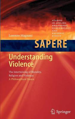 Understanding Violence: The Intertwining of Morality, Religion and Violence: A Philosophical Stance - Studies in Applied Philosophy, Epistemology and Rational Ethics 1 (Hardback)