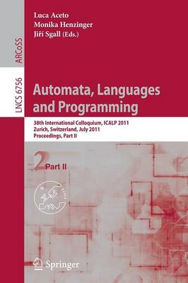 Automata, Languages and Programming: 38th International Colloquium, ICALP 2011, Zurich, Switzerland, July 4-8, 2010. Proceedings, Part II - Theoretical Computer Science and General Issues 6756 (Paperback)