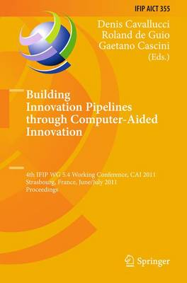 Building Innovation Pipelines through Computer-Aided Innovation: 4th IFIP WG 5.4 Working Conference, CAI 2011, Strasbourg, France, June 30 - July 1, 2011, Proceedings - IFIP Advances in Information and Communication Technology 355 (Hardback)
