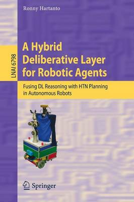 A Hybrid Deliberative Layer for Robotic Agents: Fusing DL Reasoning with HTN Planning in Autonomous Robots - Lecture Notes in Artificial Intelligence 6798 (Paperback)