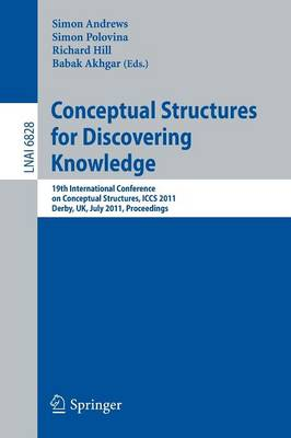 Conceptual Structures for Discovering Knowledge: 19th International Conference on Conceptual Structures, ICCS 2011, Derby, UK, July 25-29, 2011, Proceedings - Lecture Notes in Artificial Intelligence 6828 (Paperback)