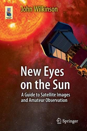 New Eyes on the Sun: A Guide to Satellite Images and Amateur Observation - Astronomers' Universe (Paperback)