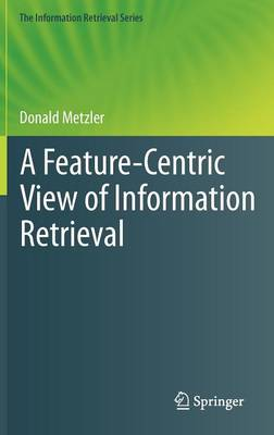 A Feature-Centric View of Information Retrieval - The Information Retrieval Series 27 (Hardback)
