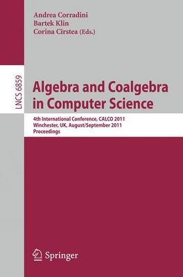 Algebra and Coalgebra in Computer Science: 4th International Conference, CALCO 2011, Winchester, UK, August 30 - September 2, 2011, Proceedings - Theoretical Computer Science and General Issues 6859 (Paperback)