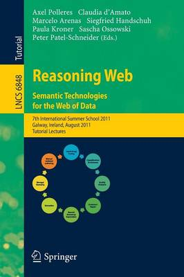 Reasoning Web. Semantic Technologies for the Web of Data: 7th International Summer School 2011, Galway, Ireland, August 23-27, 2011, Tutorial Lectures - Information Systems and Applications, incl. Internet/Web, and HCI 6848 (Paperback)