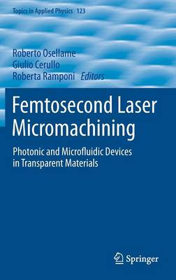 Femtosecond Laser Micromachining: Photonic and Microfluidic Devices in Transparent Materials - Topics in Applied Physics 123 (Hardback)