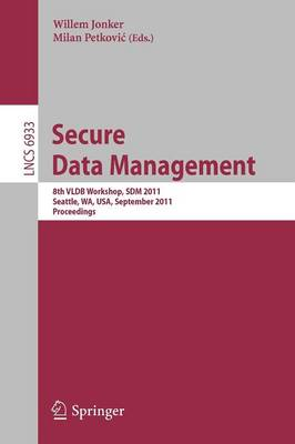Secure Data Managment: 8th VLDB Workshop, SDM 2011, Seattle, WA, USA, September 2, 2011, Proceedings - Information Systems and Applications, incl. Internet/Web, and HCI 6933 (Paperback)