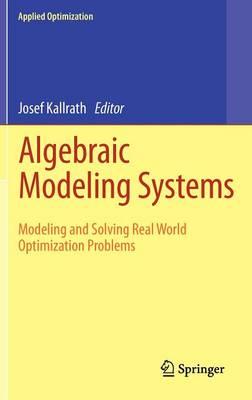 Algebraic Modeling Systems: Modeling and Solving Real World Optimization Problems - Applied Optimization 104 (Hardback)