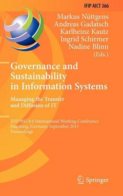 Governance and Sustainability in Information Systems. Managing the Transfer and Diffusion of IT: IFIP WG 8.6 International Working Conference, Hamburg, Germany, September 22-24, 2011, Proceedings - IFIP Advances in Information and Communication Technology 366 (Hardback)