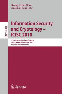 Information Security and Cryptology - ICISC 2010: 13th International Conference, Seoul, Korea, December 1-3, 2010, Revised Selected Papers - Security and Cryptology 6829 (Paperback)