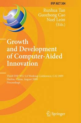 Growth and Development of Computer Aided Innovation: Third IFIP WG 5.4 Working Conference, CAI 2009, Harbin, China, August 20-21, 2009, Proceedings - IFIP Advances in Information and Communication Technology 304 (Paperback)